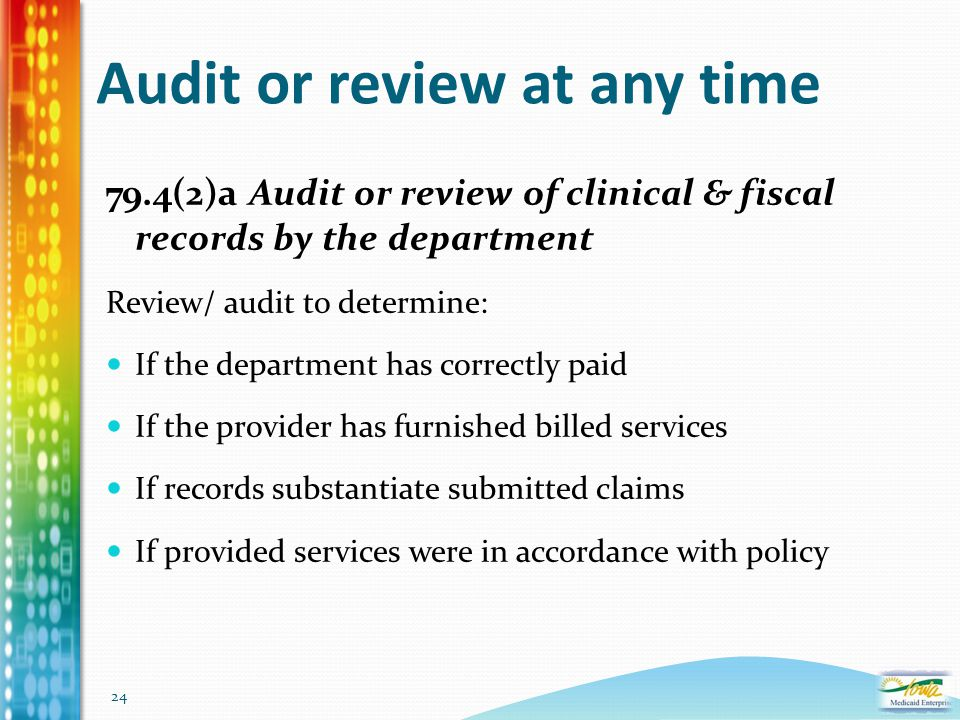 24 Audit or review at any time 79.4(2)a Audit or review of clinical & fiscal records by the department Review/ audit to determine: If the department h