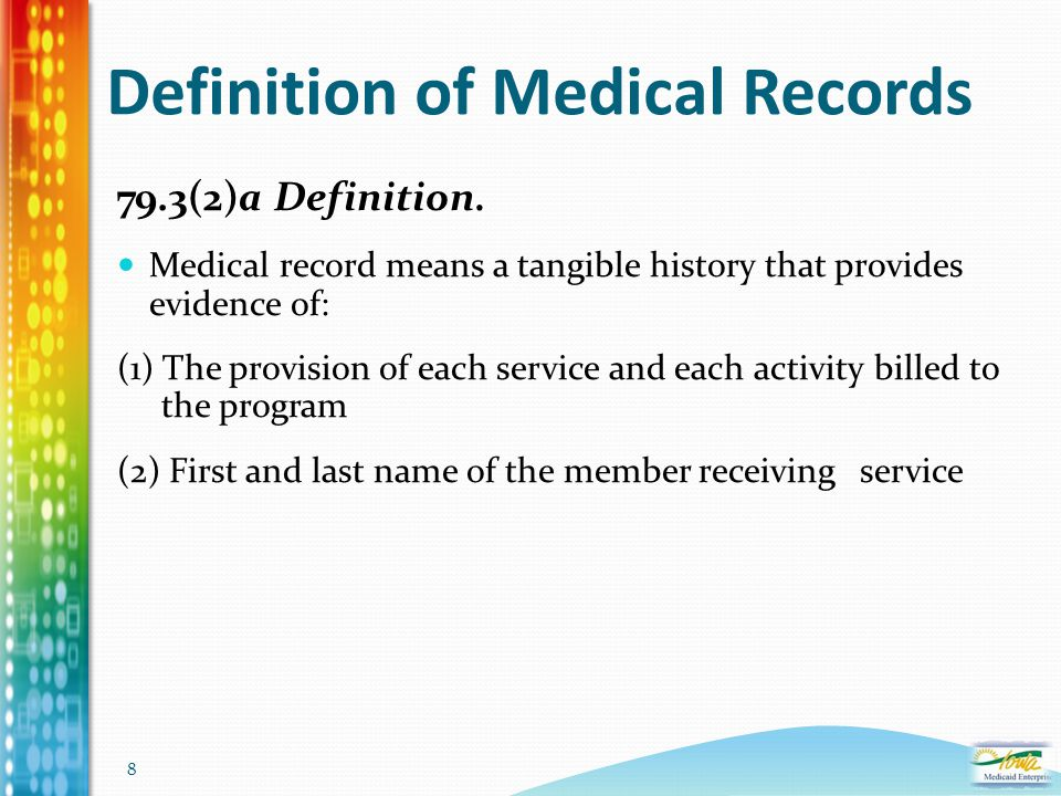8 Definition of Medical Records 79.3(2)a Definition. Medical record means a tangible history that provides evidence of: (1) The provision of each serv