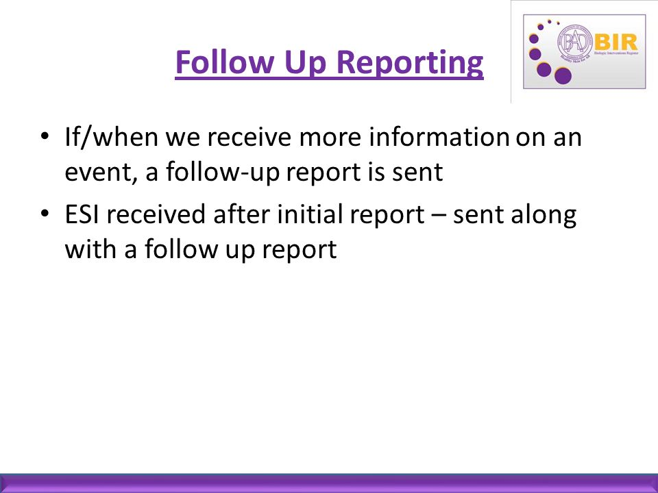 Follow Up Reporting If/when we receive more information on an event, a follow-up report is sent ESI received after initial report – sent along with a