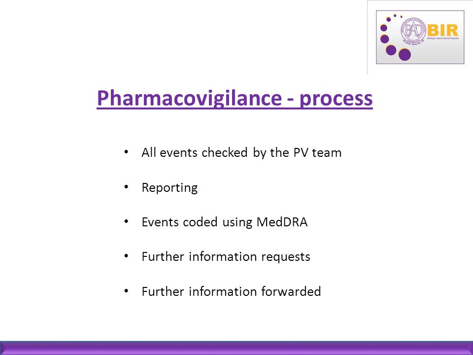 Pharmacovigilance - process All events checked by the PV team Reporting Events coded using MedDRA Further information requests Further information for