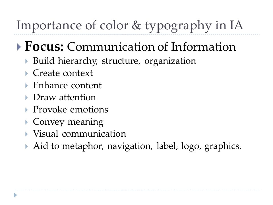 Importance of color & typography in IA  Focus: Communication of Information  Build hierarchy, structure, organization  Create context  Enhance con