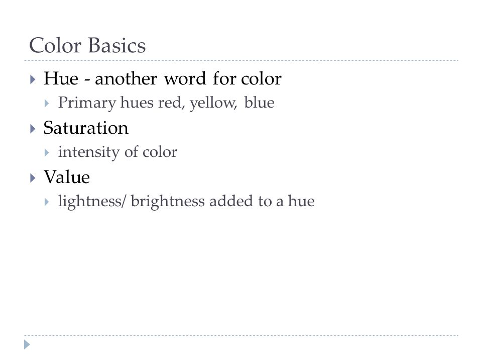 Color Basics  Hue - another word for color  Primary hues red, yellow, blue  Saturation  intensity of color  Value  lightness/ brightness added t