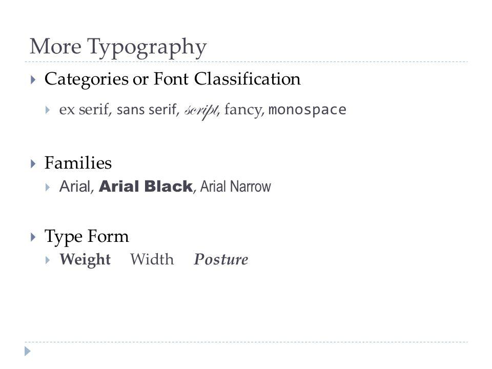 More Typography  Categories or Font Classification  ex serif, sans serif, script, fancy, monospace  Families  Arial, Arial Black, Arial Narrow  T