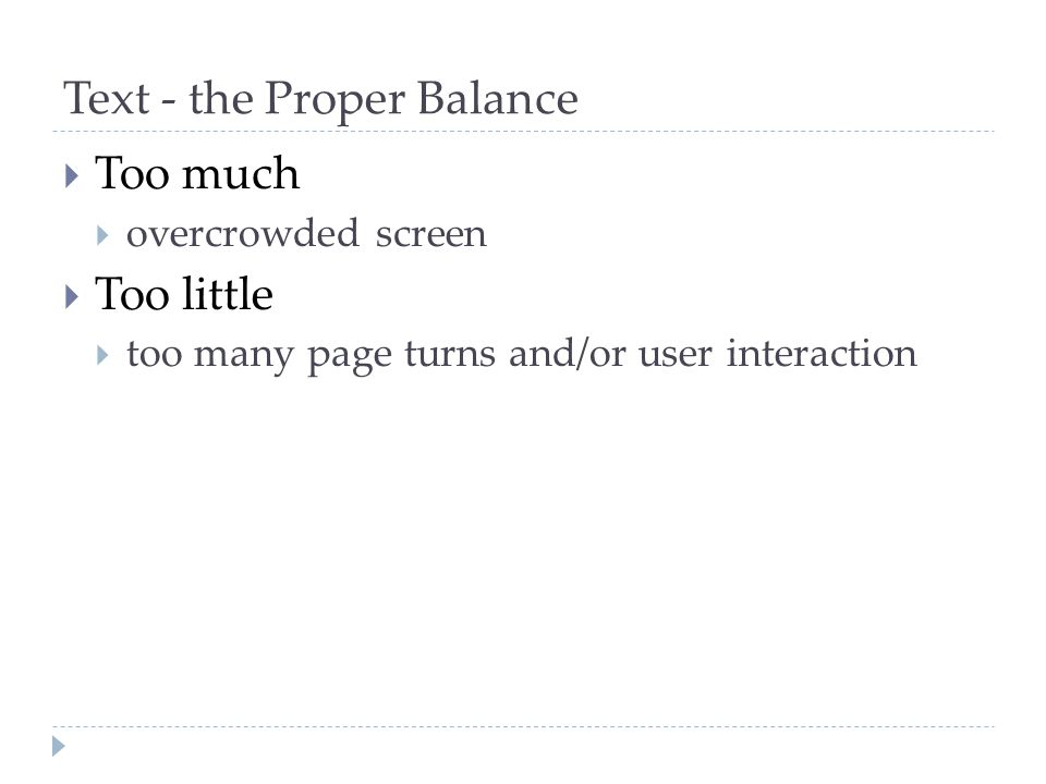 Text - the Proper Balance  Too much  overcrowded screen  Too little  too many page turns and/or user interaction
