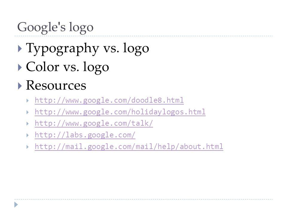Google ' s logo  Typography vs. logo  Color vs. logo  Resources  http://www.google.com/doodle8.html http://www.google.com/doodle8.html  http://ww