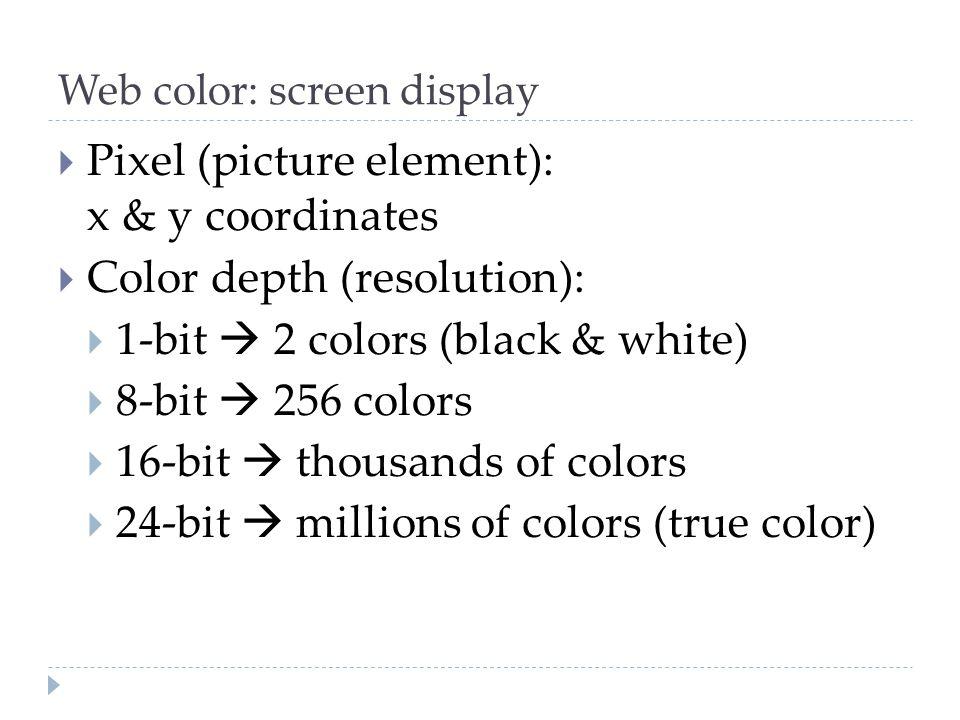 Web color: screen display  Pixel (picture element): x & y coordinates  Color depth (resolution):  1-bit  2 colors (black & white)  8-bit  256 co