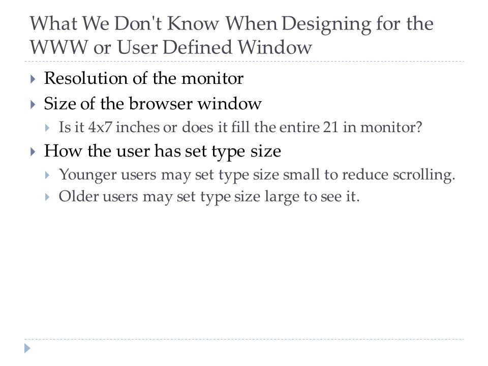 What We Don't Know When Designing for the WWW or User Defined Window  Resolution of the monitor  Size of the browser window  Is it 4x7 inches or do
