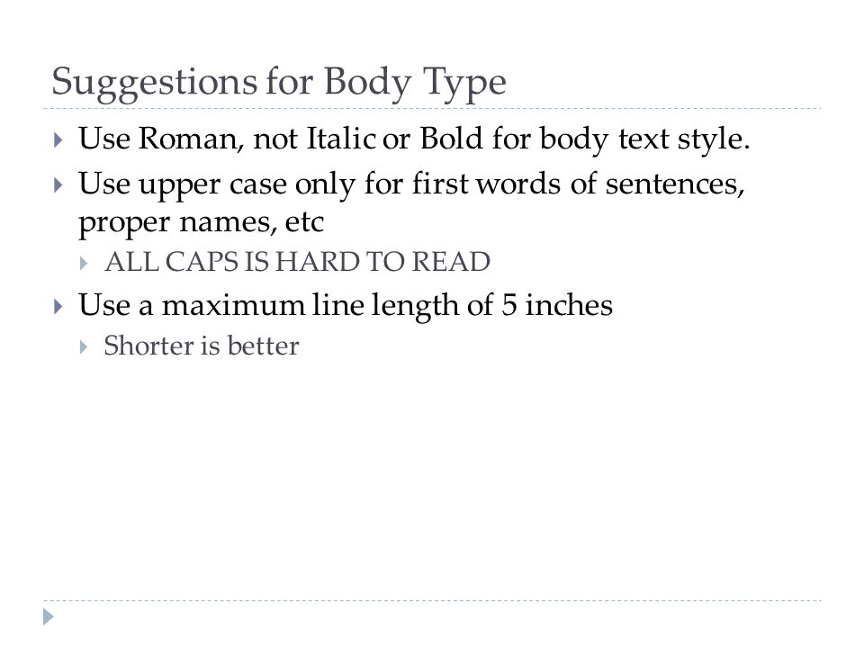 Suggestions for Body Type  Use Roman, not Italic or Bold for body text style.  Use upper case only for first words of sentences, proper names, etc 