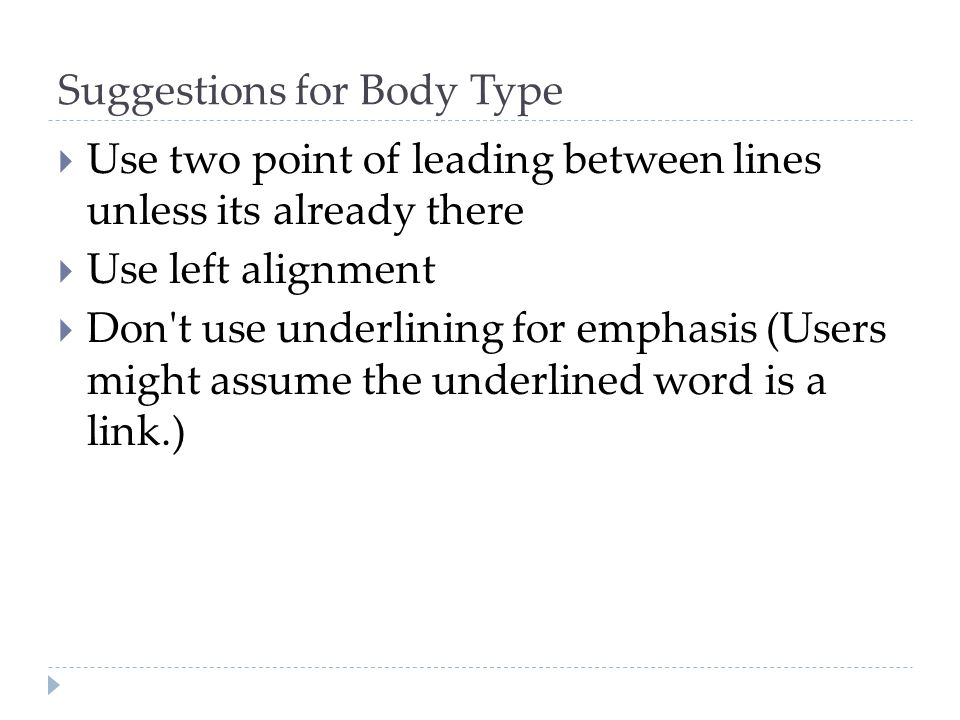 Suggestions for Body Type  Use two point of leading between lines unless its already there  Use left alignment  Don't use underlining for emphasis