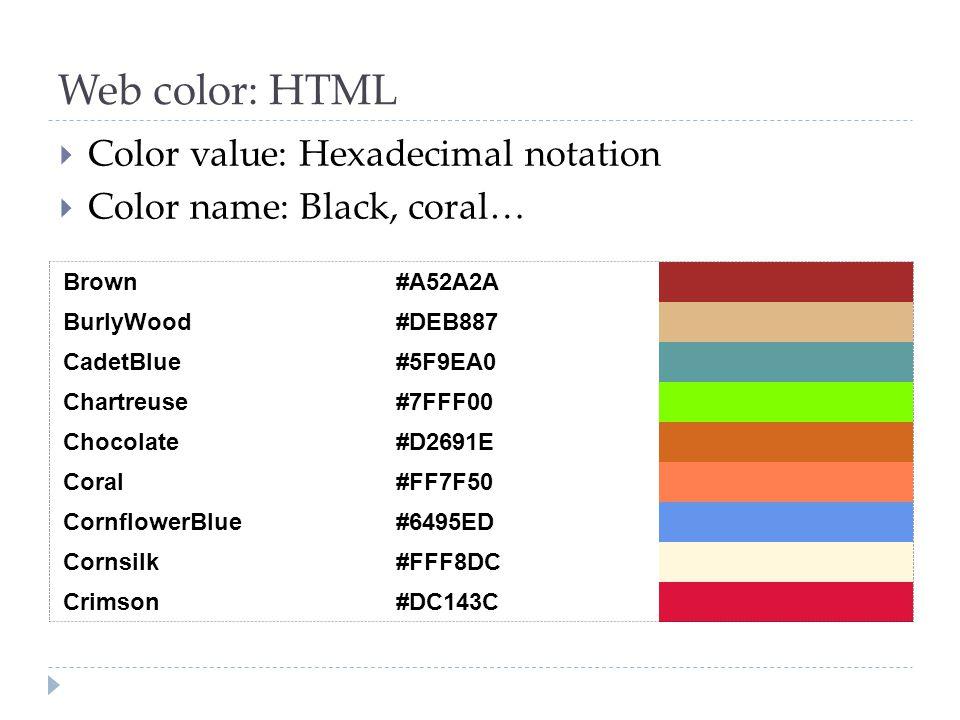 Web color: HTML Brown #A52A2A BurlyWood #DEB887 CadetBlue #5F9EA0 Chartreuse #7FFF00 Chocolate #D2691E Coral #FF7F50 CornflowerBlue #6495ED Cornsilk #