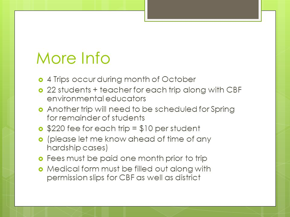 More Info  4 Trips occur during month of October  22 students + teacher for each trip along with CBF environmental educators  Another trip will need to be scheduled for Spring for remainder of students  $220 fee for each trip = $10 per student  (please let me know ahead of time of any hardship cases)  Fees must be paid one month prior to trip  Medical form must be filled out along with permission slips for CBF as well as district