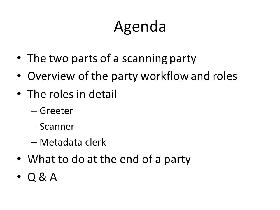 Agenda The two parts of a scanning party Overview of the party workflow and roles The roles in detail – Greeter – Scanner – Metadata clerk What to do at the end of a party Q & A