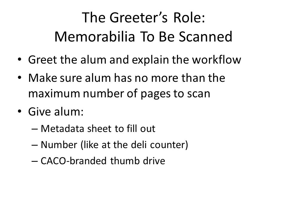 The Greeter's Role: Memorabilia To Be Scanned Greet the alum and explain the workflow Make sure alum has no more than the maximum number of pages to scan Give alum: – Metadata sheet to fill out – Number (like at the deli counter) – CACO-branded thumb drive