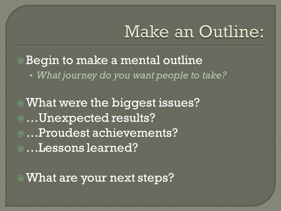  Begin to make a mental outline What journey do you want people to take.
