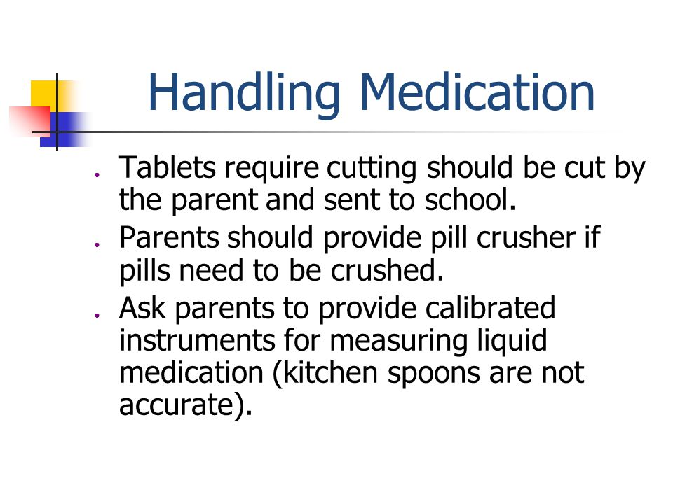 Handling Medication ● Tablets require cutting should be cut by the parent and sent to school.