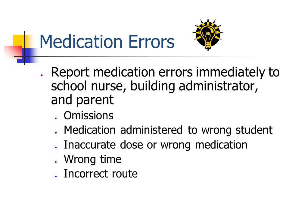 Medication Errors ● Report medication errors immediately to school nurse, building administrator, and parent ● Omissions ● Medication administered to wrong student ● Inaccurate dose or wrong medication ● Wrong time ● Incorrect route