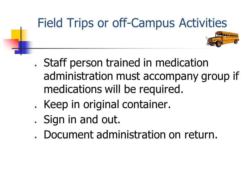 Field Trips or off-Campus Activities ● Staff person trained in medication administration must accompany group if medications will be required.
