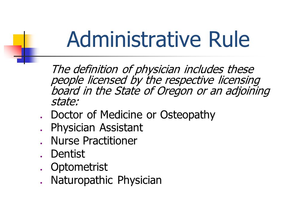 Administrative Rule The definition of physician includes these people licensed by the respective licensing board in the State of Oregon or an adjoining state: ● Doctor of Medicine or Osteopathy ● Physician Assistant ● Nurse Practitioner ● Dentist ● Optometrist ● Naturopathic Physician