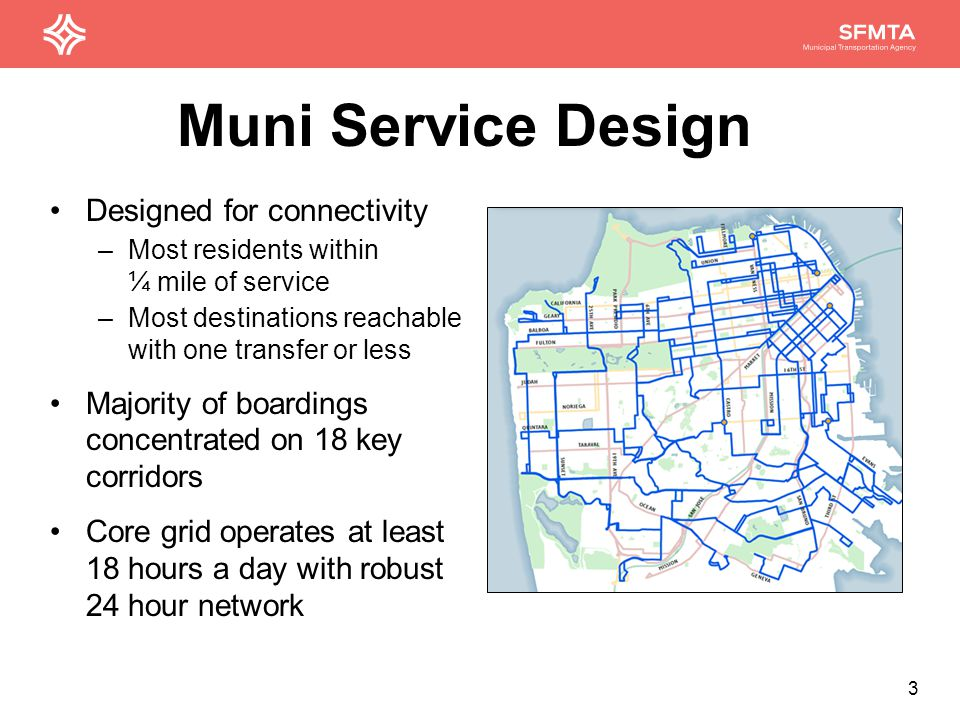 3 Designed for connectivity –Most residents within ¼ mile of service –Most destinations reachable with one transfer or less Majority of boardings concentrated on 18 key corridors Core grid operates at least 18 hours a day with robust 24 hour network Muni Service Design