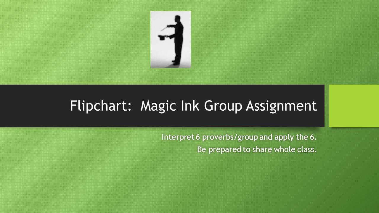 Flipchart: Magic Ink Group Assignment Interpret 6 proverbs/group and apply the 6.Interpret 6 proverbs/group and apply the 6.