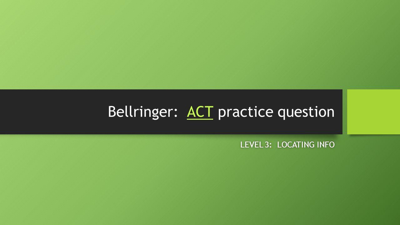 Bellringer: ACT practice questionACT LEVEL 3: LOCATING INFOLEVEL 3: LOCATING INFO