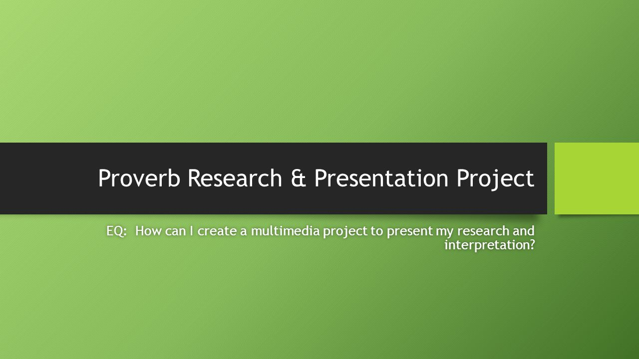 Proverb Research & Presentation Project EQ: How can I create a multimedia project to present my research and interpretation