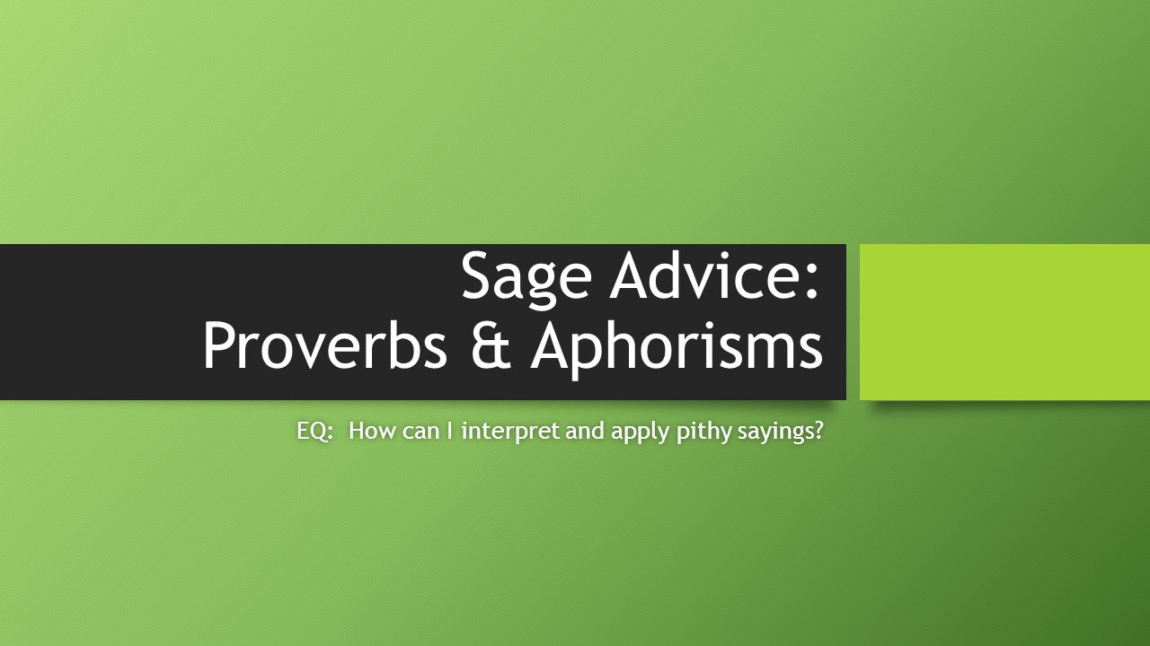 Sage Advice: Proverbs & Aphorisms EQ: How can I interpret and apply pithy sayings?EQ: How can I interpret and apply pithy sayings?