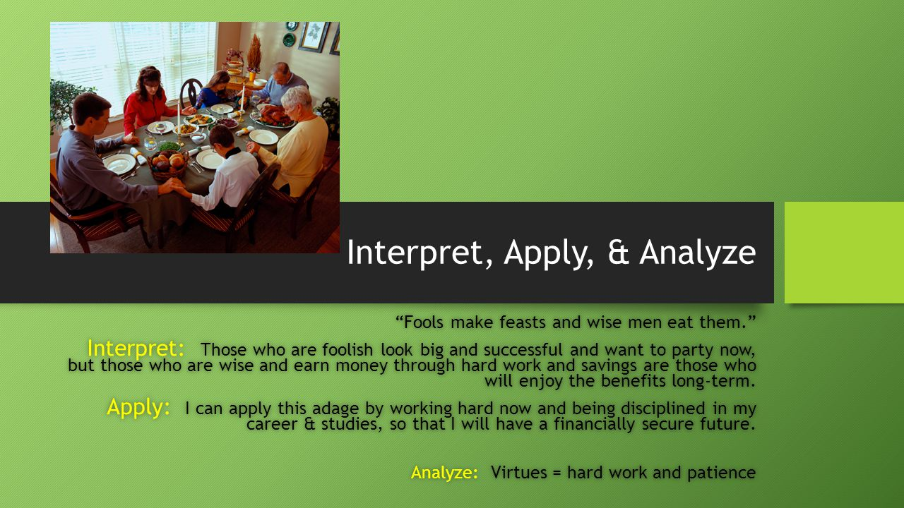 Interpret, Apply, & Analyze Fools make feasts and wise men eat them. Fools make feasts and wise men eat them. Interpret: Those who are foolish look big and successful and want to party now, but those who are wise and earn money through hard work and savings are those who will enjoy the benefits long-term.