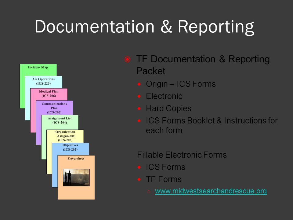 Documentation & Reporting  TF Documentation & Reporting Packet Origin – ICS Forms Electronic Hard Copies ICS Forms Booklet & Instructions for each form Fillable Electronic Forms ICS Forms TF Forms ○ www.midwestsearchandrescue.org www.midwestsearchandrescue.org