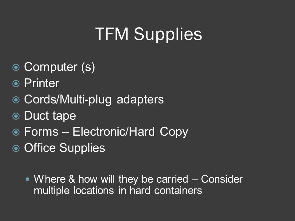 TFM Supplies  Computer (s)  Printer  Cords/Multi-plug adapters  Duct tape  Forms – Electronic/Hard Copy  Office Supplies Where & how will they be carried – Consider multiple locations in hard containers