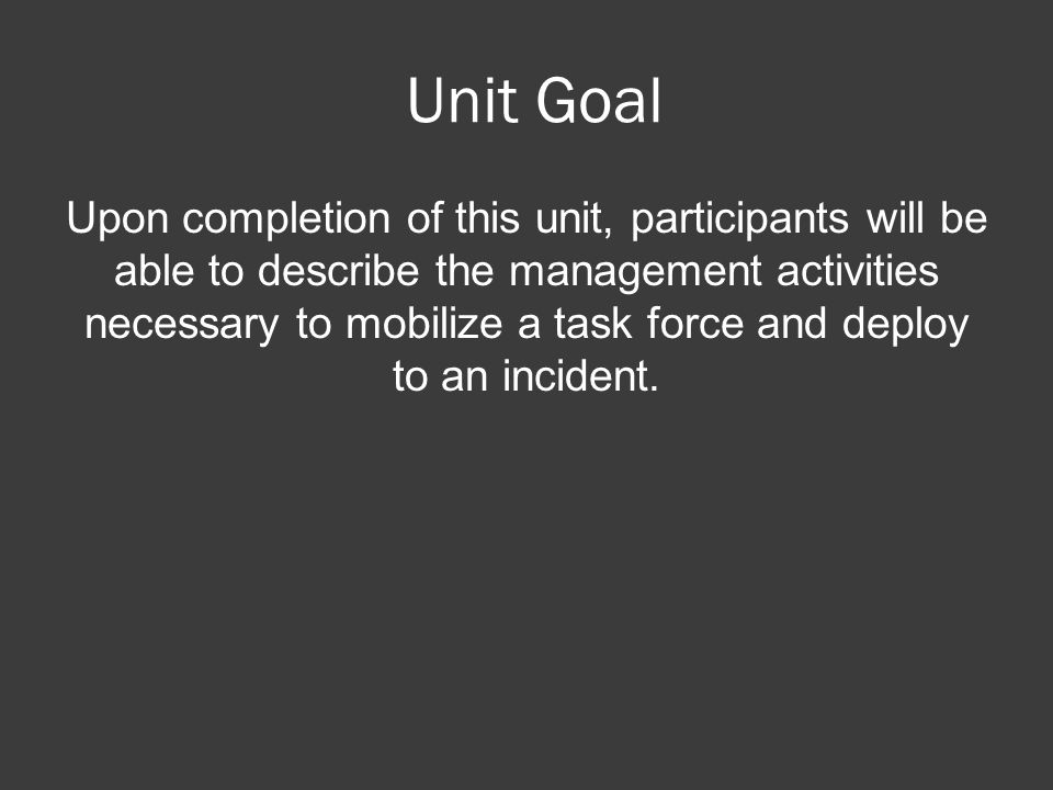 Unit Goal Upon completion of this unit, participants will be able to describe the management activities necessary to mobilize a task force and deploy to an incident.