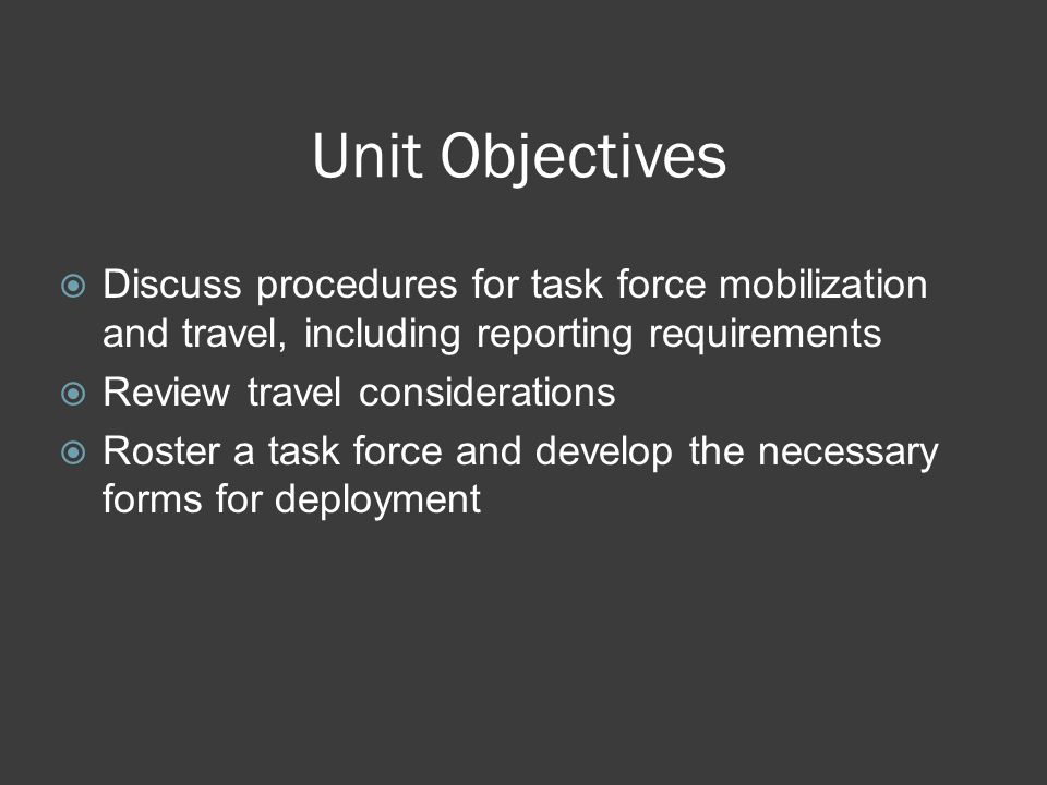 Unit Objectives  Discuss procedures for task force mobilization and travel, including reporting requirements  Review travel considerations  Roster a task force and develop the necessary forms for deployment