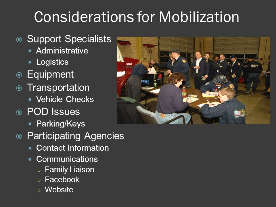 Considerations for Mobilization  Support Specialists Administrative Logistics  Equipment  Transportation Vehicle Checks  POD Issues Parking/Keys  Participating Agencies Contact Information Communications ○ Family Liaison ○ Facebook ○ Website