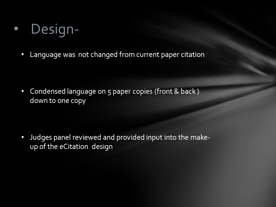 Design- Language was not changed from current paper citation Condensed language on 5 paper copies (front & back ) down to one copy Judges panel reviewed and provided input into the make- up of the eCitation design