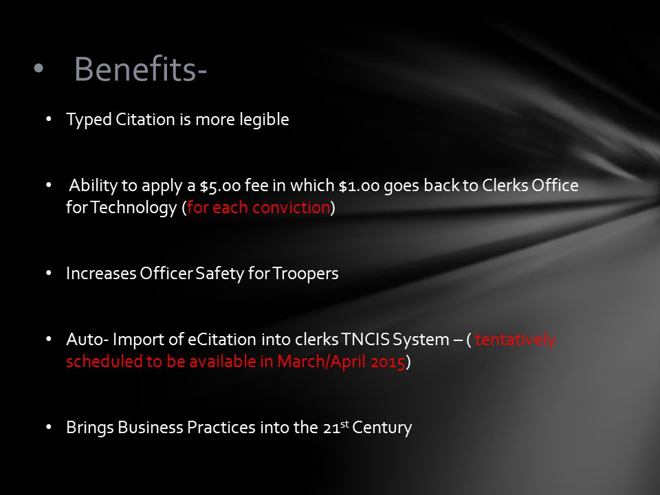 Benefits- Typed Citation is more legible Ability to apply a $5.00 fee in which $1.00 goes back to Clerks Office for Technology (for each conviction) Increases Officer Safety for Troopers Auto- Import of eCitation into clerks TNCIS System – ( tentatively scheduled to be available in March/April 2015) Brings Business Practices into the 21 st Century