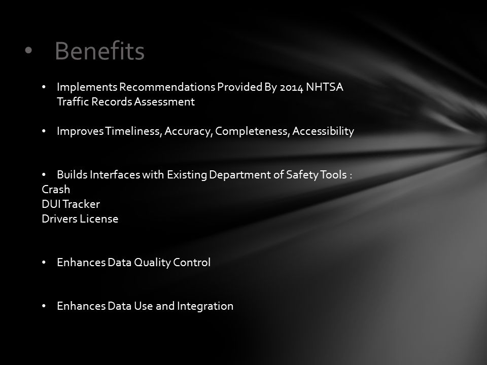 Benefits Implements Recommendations Provided By 2014 NHTSA Traffic Records Assessment Improves Timeliness, Accuracy, Completeness, Accessibility Build