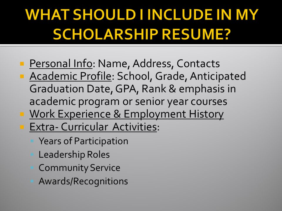  Personal Info: Name, Address, Contacts  Academic Profile: School, Grade, Anticipated Graduation Date, GPA, Rank & emphasis in academic program or senior year courses  Work Experience & Employment History  Extra- Curricular Activities:  Years of Participation  Leadership Roles  Community Service  Awards/Recognitions