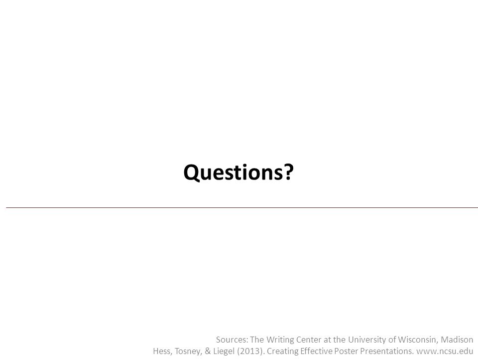 Questions? Sources: The Writing Center at the University of Wisconsin, Madison Hess, Tosney, & Liegel (2013). Creating Effective Poster Presentations.