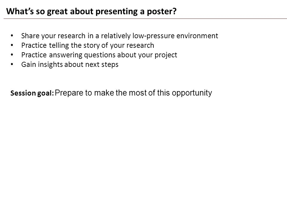 What's so great about presenting a poster? Share your research in a relatively low-pressure environment Practice telling the story of your research Pr