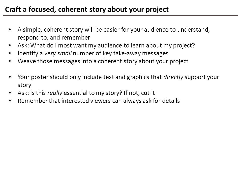 Craft a focused, coherent story about your project A simple, coherent story will be easier for your audience to understand, respond to, and remember A