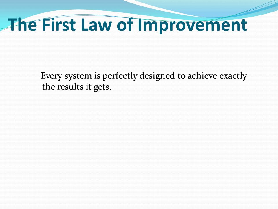 The First Law of Improvement Every system is perfectly designed to achieve exactly the results it gets.