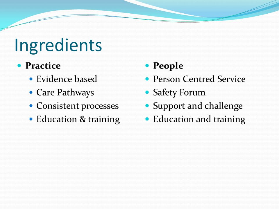 Ingredients Practice Evidence based Care Pathways Consistent processes Education & training People Person Centred Service Safety Forum Support and challenge Education and training