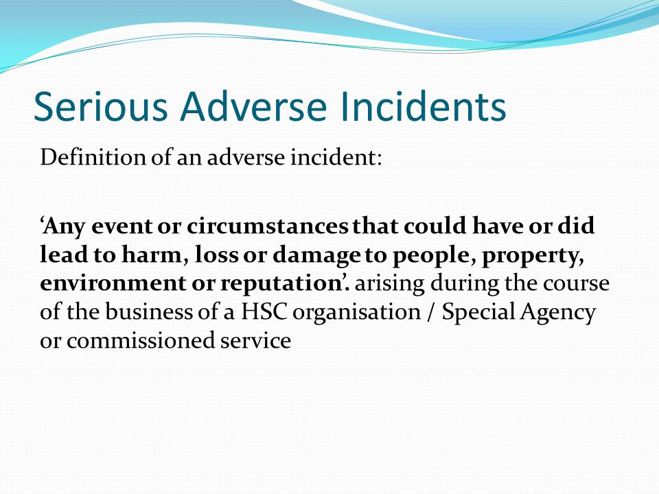 Serious Adverse Incidents Definition of an adverse incident: 'Any event or circumstances that could have or did lead to harm, loss or damage to people, property, environment or reputation'.