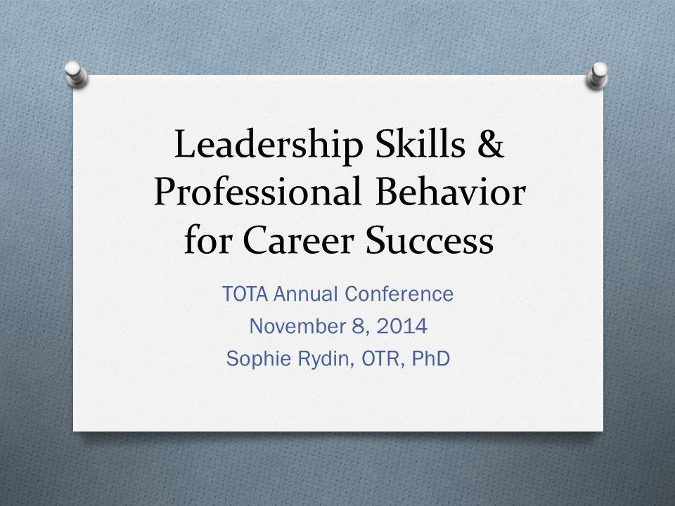 Leadership Skills & Professional Behavior for Career Success TOTA Annual Conference November 8, 2014 Sophie Rydin, OTR, PhD