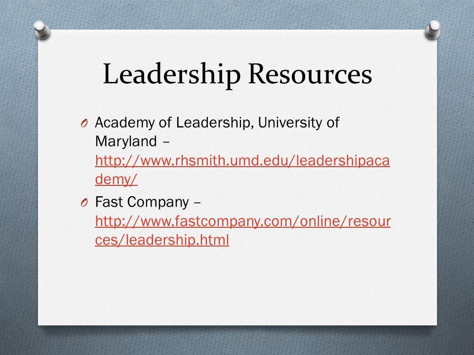 Leadership Resources O Academy of Leadership, University of Maryland – http://www.rhsmith.umd.edu/leadershipaca demy/ http://www.rhsmith.umd.edu/leadershipaca demy/ O Fast Company – http://www.fastcompany.com/online/resour ces/leadership.html http://www.fastcompany.com/online/resour ces/leadership.html