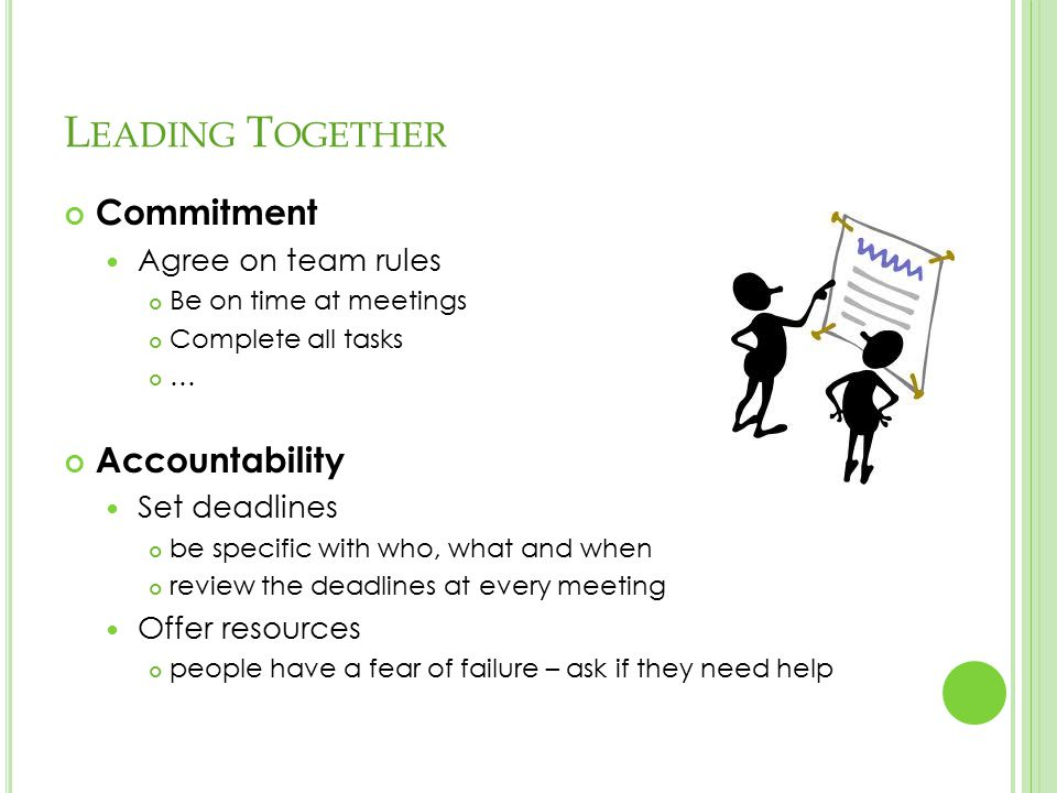 L EADING T OGETHER Commitment Agree on team rules Be on time at meetings Complete all tasks … Accountability Set deadlines be specific with who, what and when review the deadlines at every meeting Offer resources people have a fear of failure – ask if they need help
