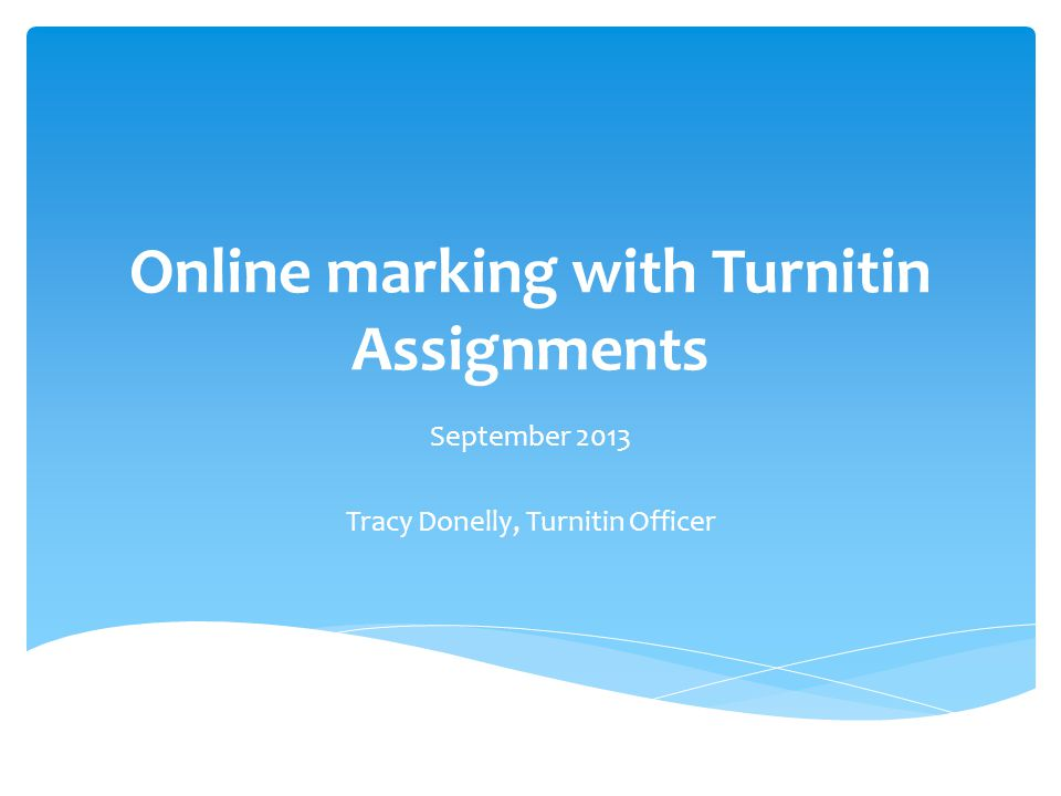 Online marking with Turnitin Assignments September 2013 Tracy Donelly, Turnitin Officer