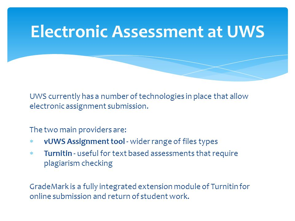 UWS currently has a number of technologies in place that allow electronic assignment submission. The two main providers are:  vUWS Assignment tool -