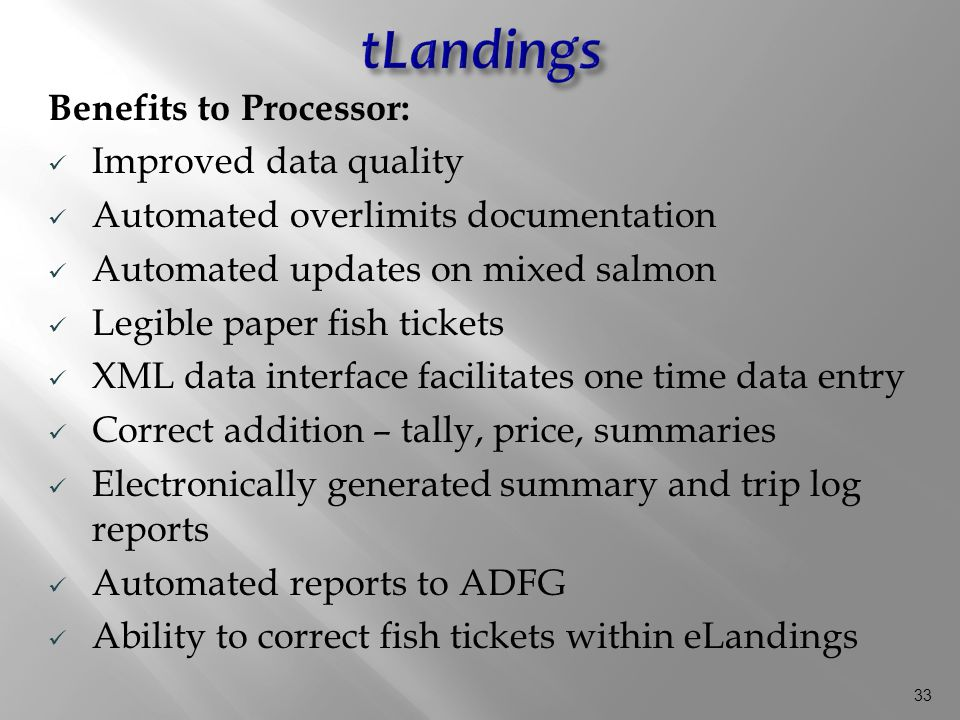 33 Benefits to Processor: Improved data quality Automated overlimits documentation Automated updates on mixed salmon Legible paper fish tickets XML data interface facilitates one time data entry Correct addition – tally, price, summaries Electronically generated summary and trip log reports Automated reports to ADFG Ability to correct fish tickets within eLandings
