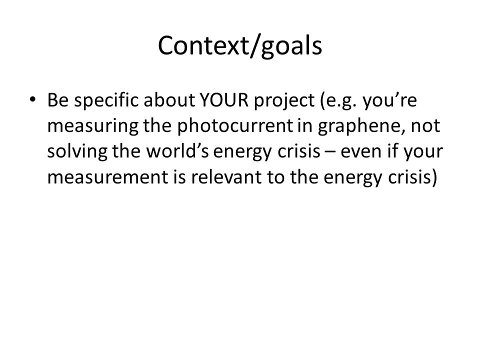 Context/goals Be specific about YOUR project (e.g. you're measuring the photocurrent in graphene, not solving the world's energy crisis – even if your